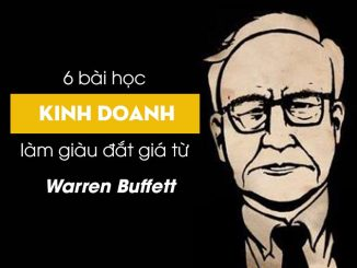 6 bài học kinh doanh làm giàu đắt giá từ nhà đầu tư huyền thoại Warren Buffett